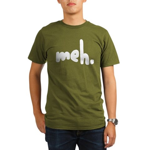 'meh.'  Humor Organic Men's T-Shirt dark by CafePress
