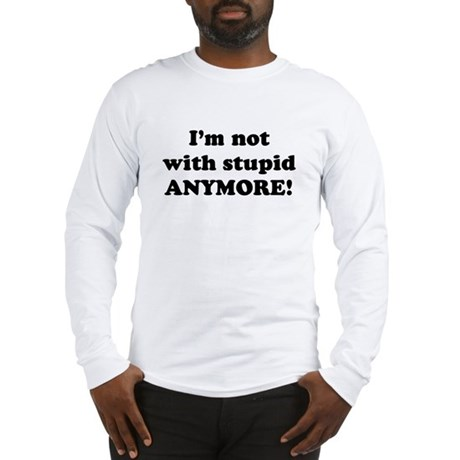 I'm not with stupid anymore Long Sleeve T-Shirt