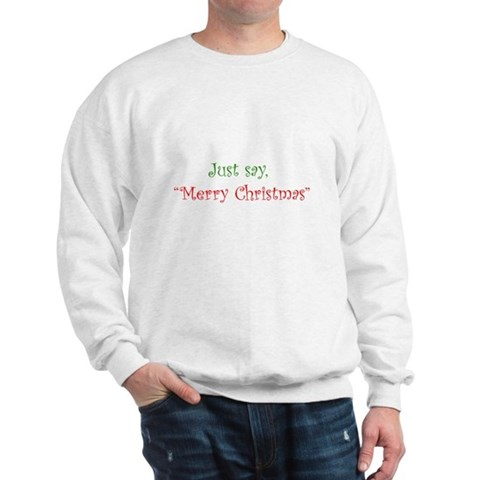 Just say Merry Christmas Christmas Sweatshirt by CafePress