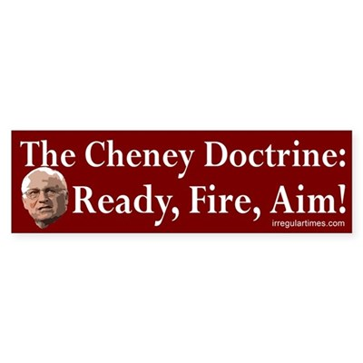 The Cheney Doctrine: Ready, Fire, Aim!
