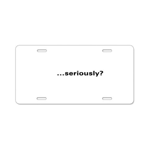 ...seriously?  Humor Aluminum License Plate by CafePress