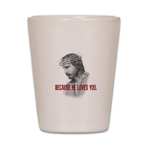 Because He Loves You  Religion Shot Glass by CafePress