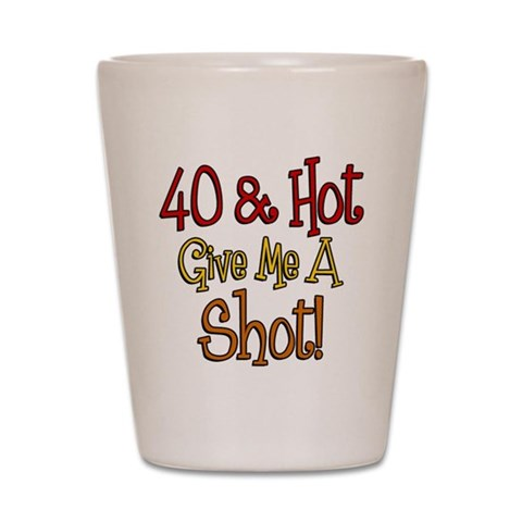40 and Hot  40th birthday Shot Glass by CafePress