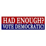 Had Enough? Vote Democratic! bumper sticker