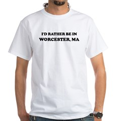Rather be in Worcester White T-Shirt