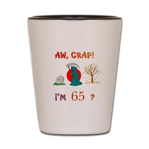 AW, CRAP I'M 65? Gift  Over the hill Shot Glass by CafePress