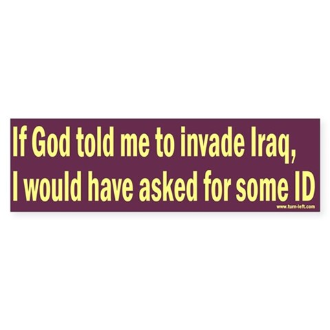 -- If God told me to invade Iraq... Liberal Bumper Sticker by CafePress