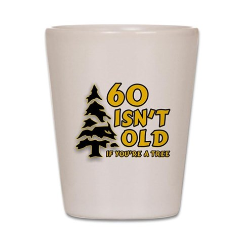 60 Isn't Old, If You're A Tree  Birthday Shot Glass by CafePress