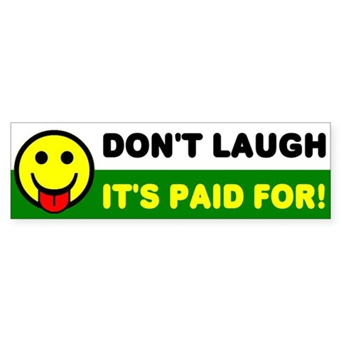 - Don't Laugh, It's Paid For Humor Bumper Sticker by CafePress