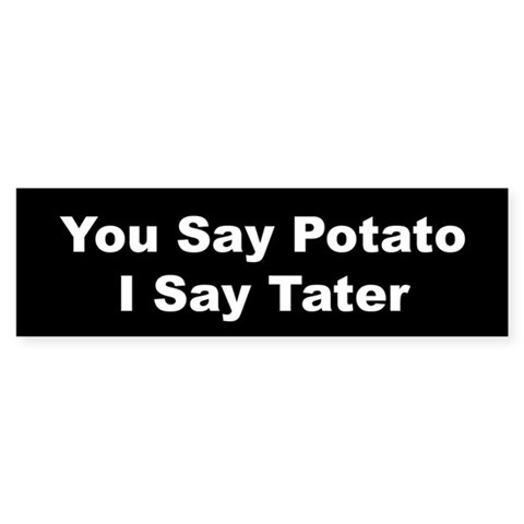 ...I Say Tater White on Black Funny Bumper Sticker by CafePress