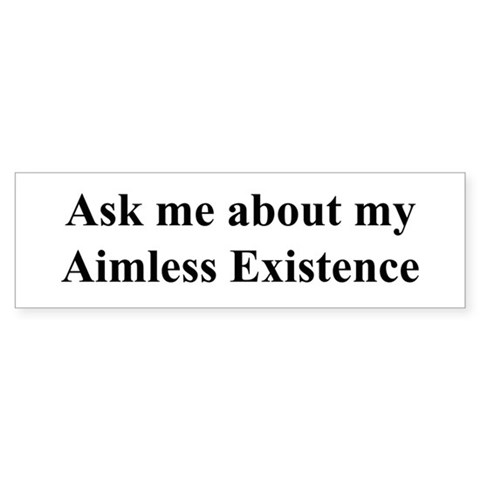 . . .Aimless Existence Funny Bumper Sticker by CafePress