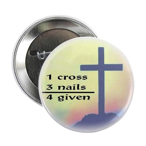 1 cross, 3 nails, 4 given Button Funny 2.25 Button by CafePress