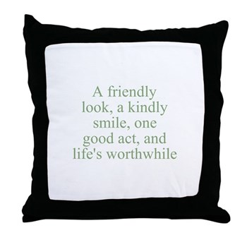 A friendly look, a kindly smile, one good act, and life's worthwhile Pillow