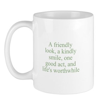 A friendly look, a kindly smile, one good act, and life's worthwhile Mug