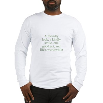 A friendly look, a kindly smile, one good act, and life's worthwhile Long Sleeve T-Shirt