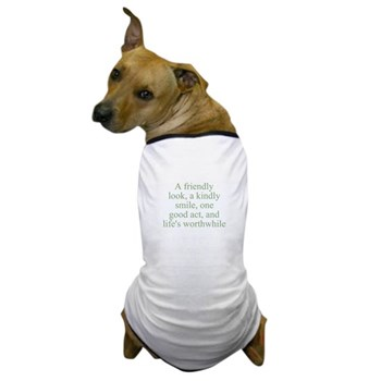 A friendly look, a kindly smile, one good act, and life's worthwhile Dog T-Shirt