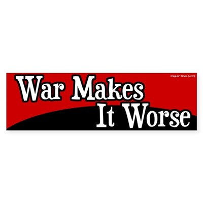 War Makes It Worse Bumper Sticker