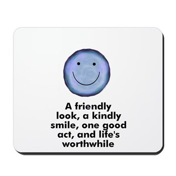A friendly look, a kindly smile, one good act, and life's worthwhile Mousepad
