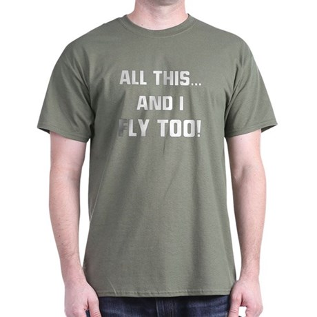 ALL THIS ... AND I FLY TOO Dark T-Shirt