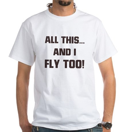 ALL THIS ... AND I FLY TOO White T-Shirt